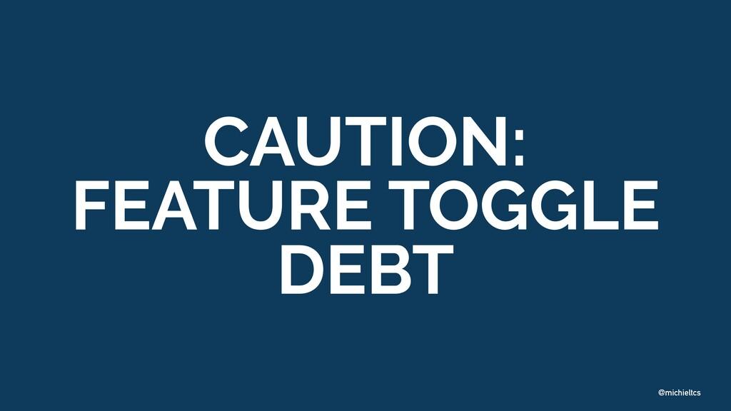 @michieltcs CAUTION: FEATURE TOGGLE DEBT