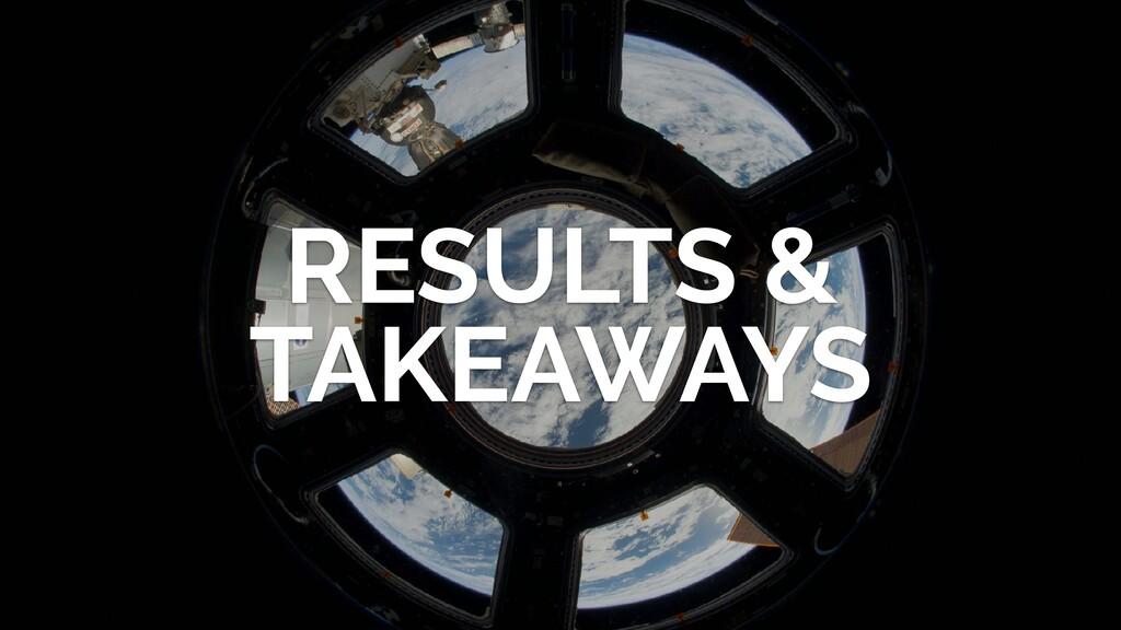 RESULTS & TAKEAWAYS