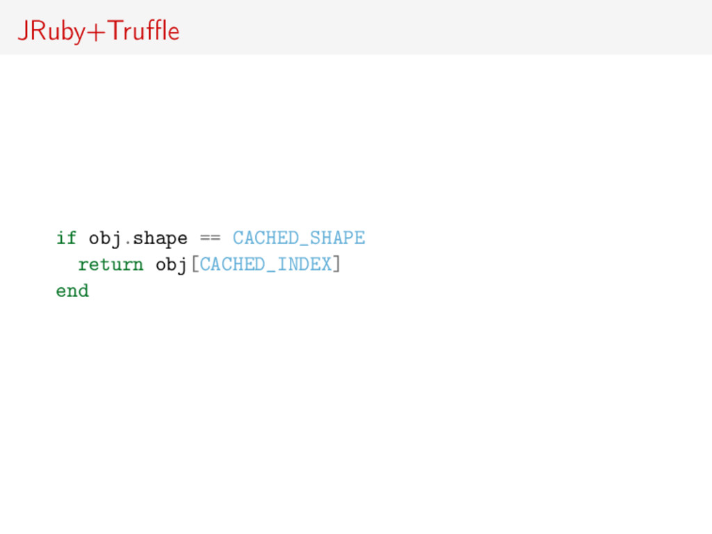 JRuby+Truffle if obj.shape == CACHED_SHAPE return...