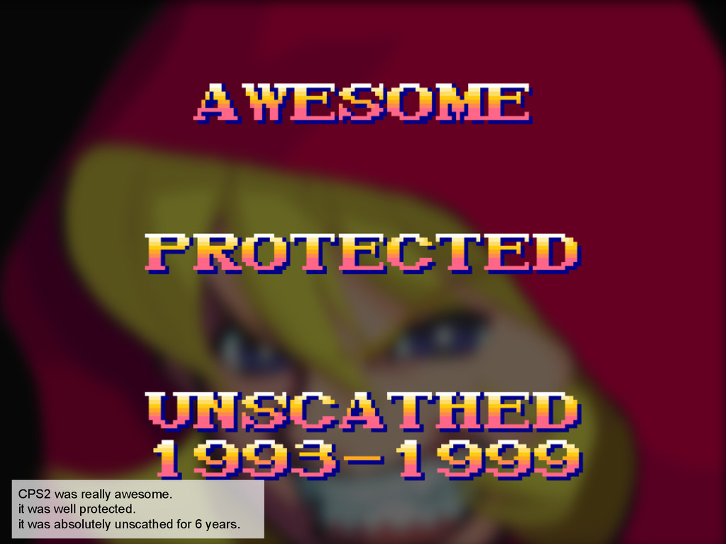 CPS2 was really awesome. it was well protected....