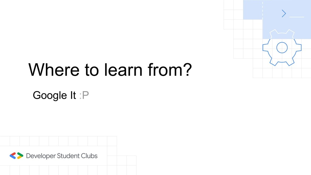 Where to learn from? Google It :P