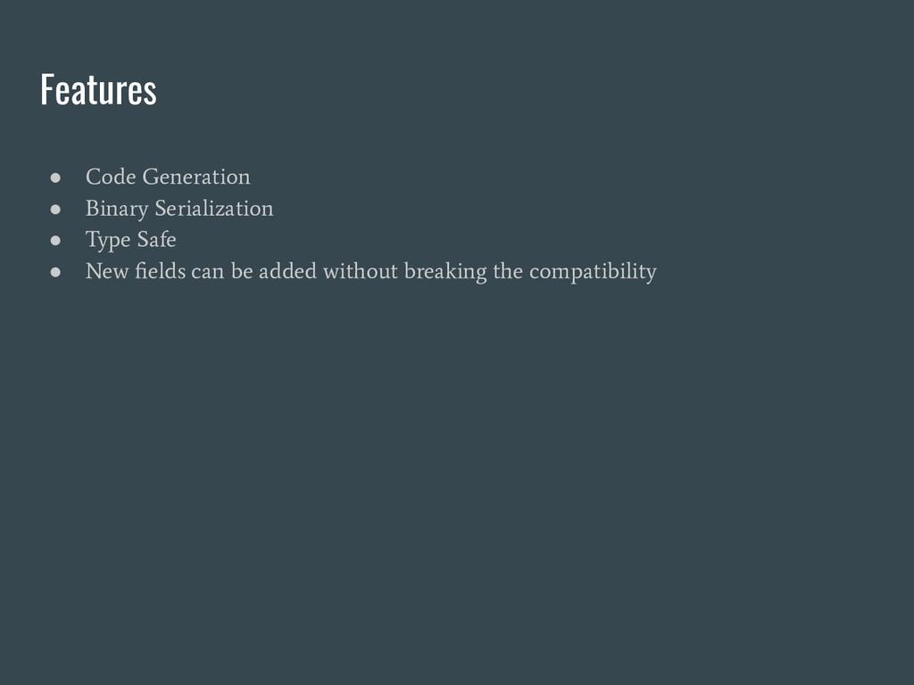 Features ● Code Generation ● Binary Serializati...