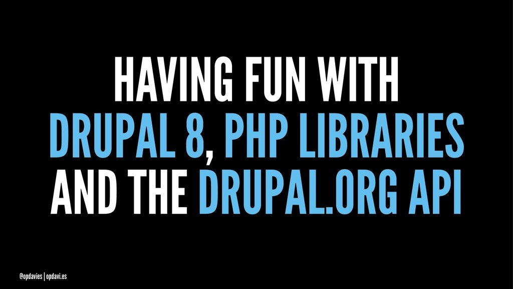 HAVING FUN WITH DRUPAL 8, PHP LIBRARIES AND THE...