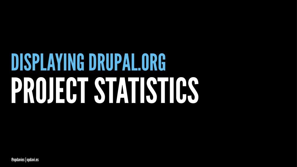 DISPLAYING DRUPAL.ORG PROJECT STATISTICS @opdav...