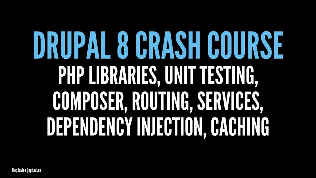 DRUPAL 8 CRASH COURSE PHP LIBRARIES, UNIT TESTI...
