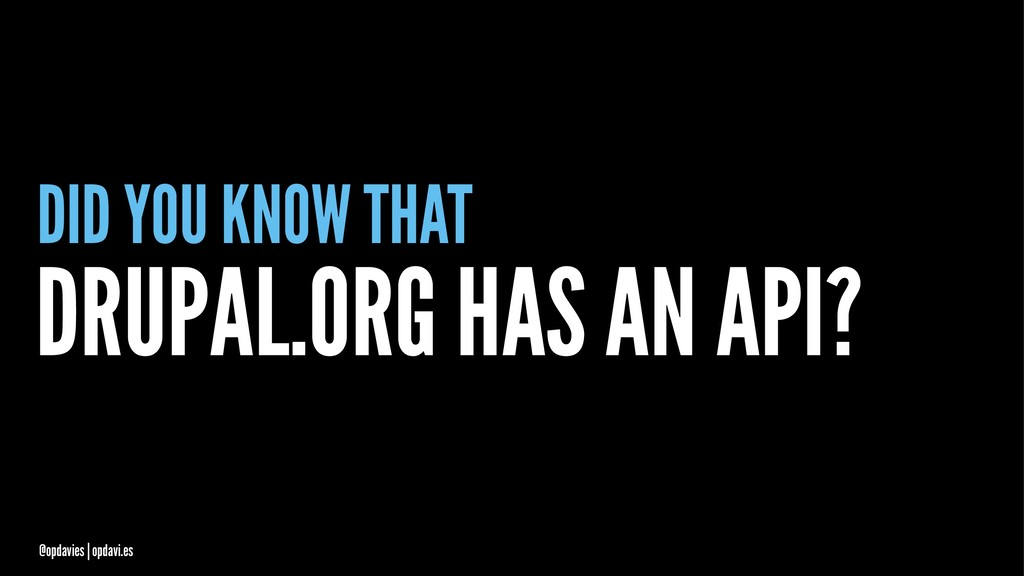 DID YOU KNOW THAT DRUPAL.ORG HAS AN API? @opdav...