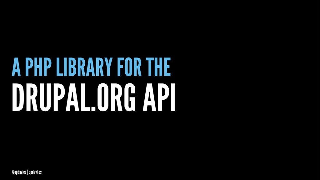A PHP LIBRARY FOR THE DRUPAL.ORG API @opdavies ...