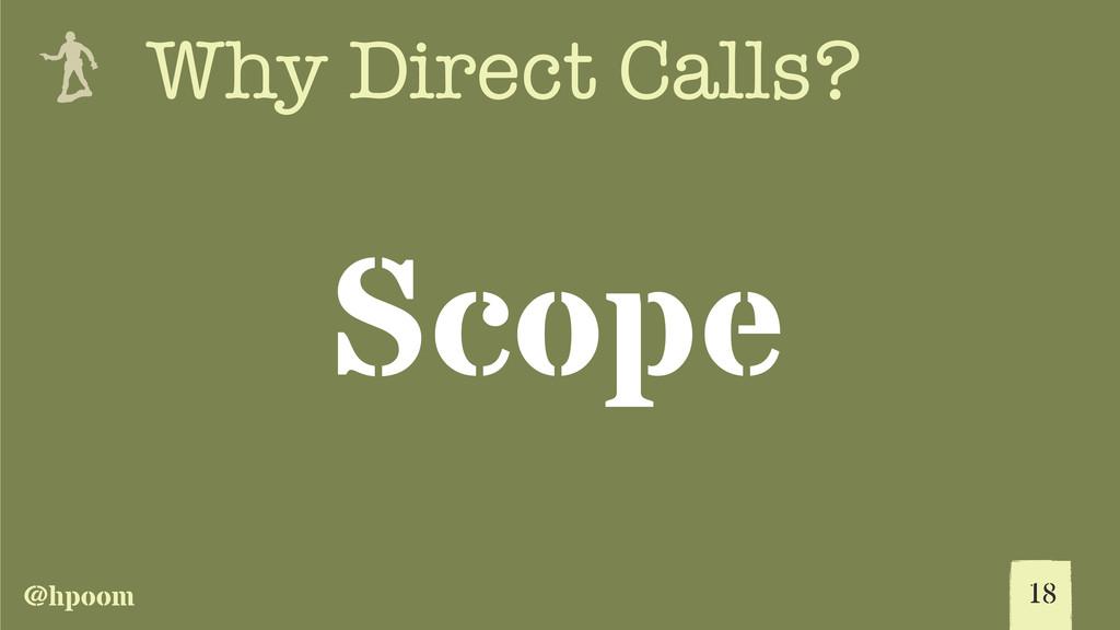 @hpoom e Why Direct Calls? Scope 18