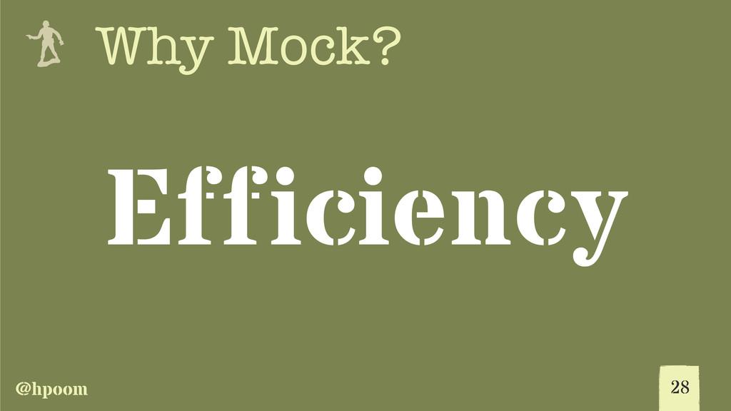 @hpoom e Why Mock? Efficiency 28