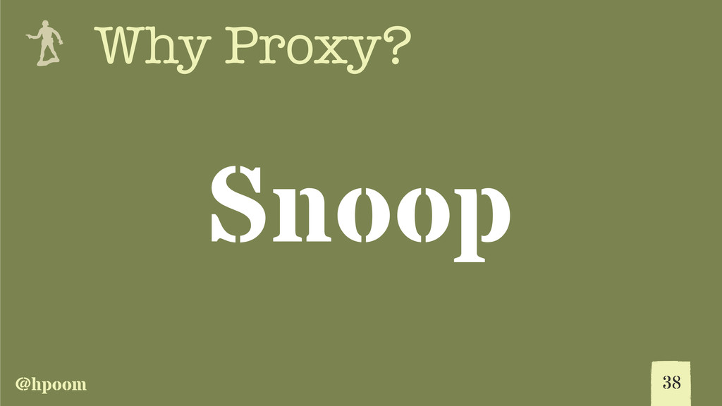 @hpoom e Why Proxy? Snoop 38