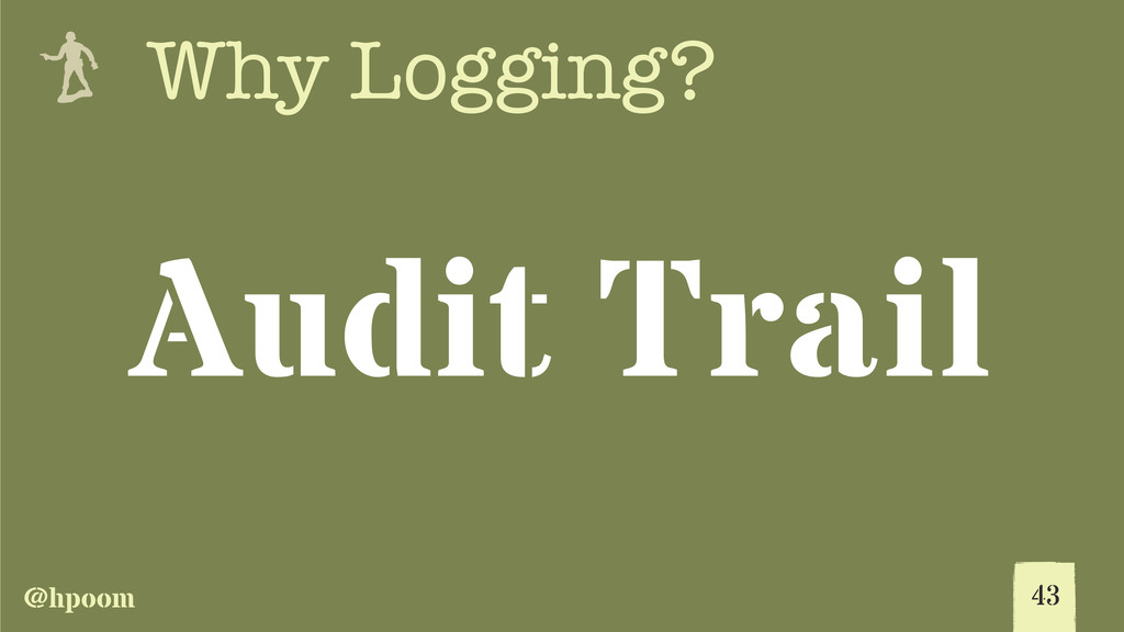 @hpoom e Why Logging? 43 Audit Trail