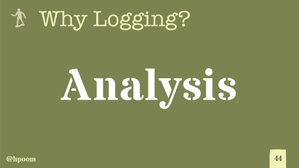 @hpoom e Why Logging? Analysis 44