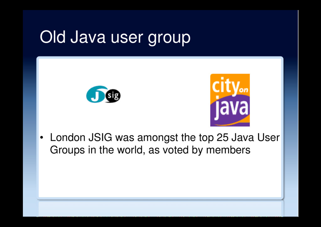 Old Java user group •  London JSIG was amongst ...