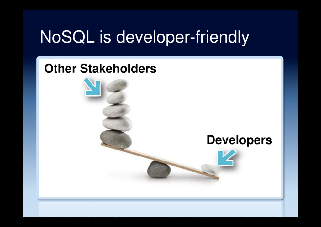 NoSQL is developer-friendly Other Stakeholders ...