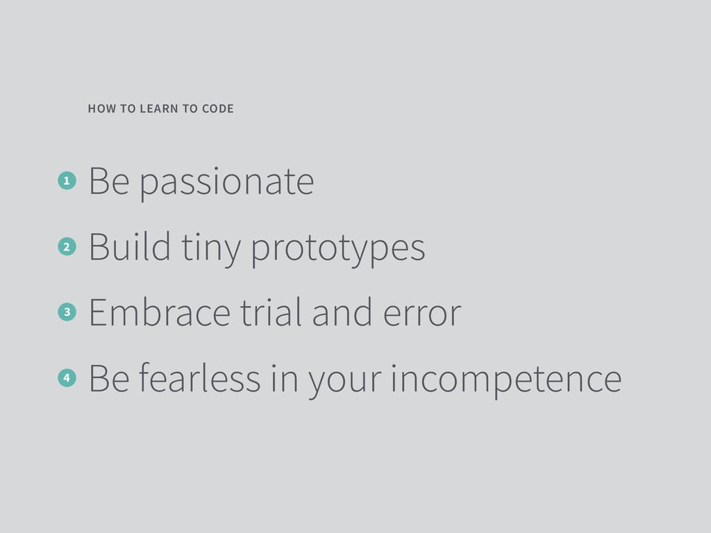 Be passionate Build tiny prototypes Embrace tri...