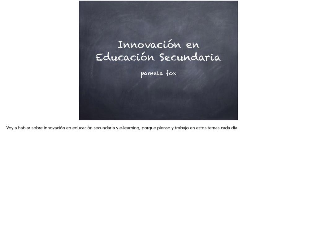Innovación en Educación Secundaria pamela fox V...