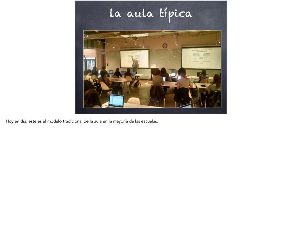la aula típica Hoy en día, este es el modelo tr...