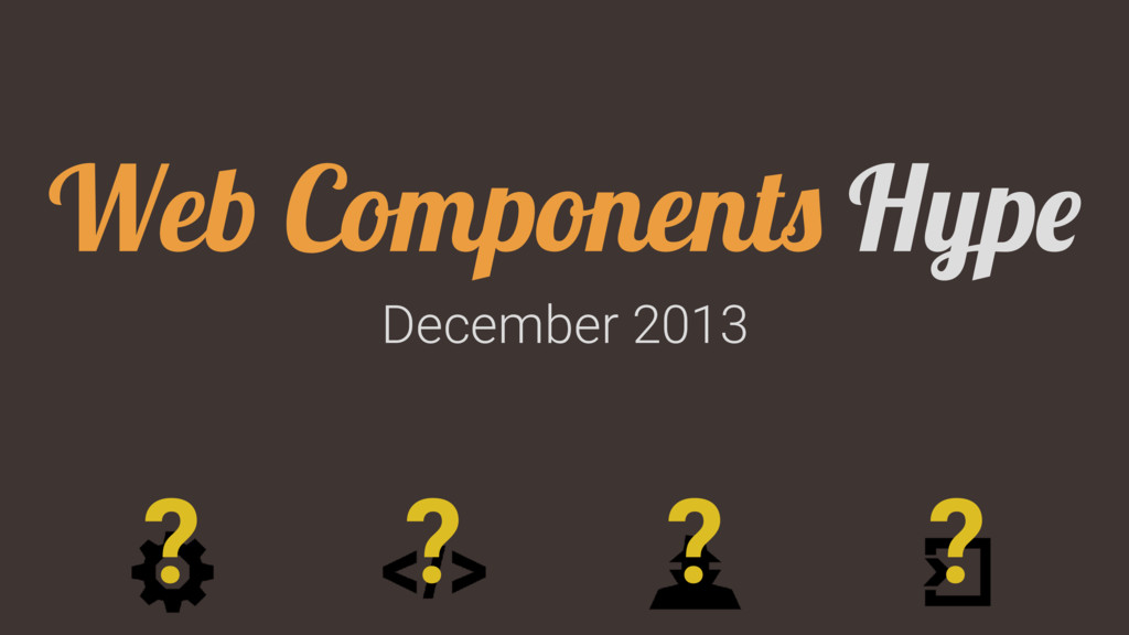 December 2013 Web Components Hype ? ? ? ?