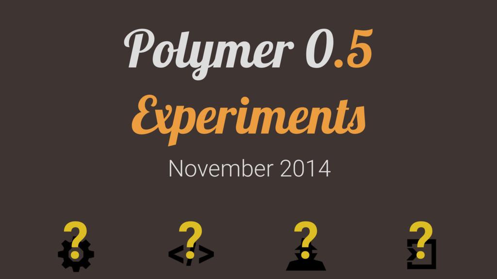 November 2014 Polymer 0.5 Experiments ? ? ? ?