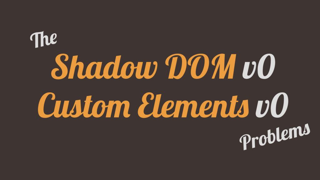 Shadow DOM v0 Custom Elements v0 The Problems
