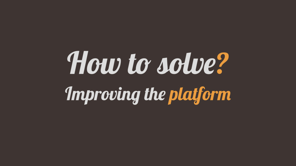 How to solve? Improving the platform