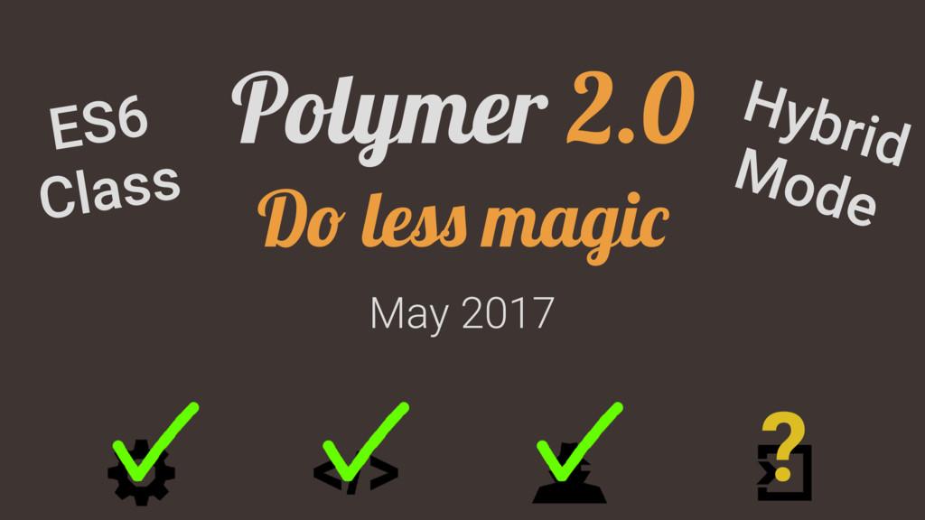 May 2017 Polymer 2.0 Do less magic ? ES6 Class ...