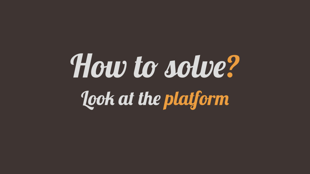 How to solve? Look at the platform