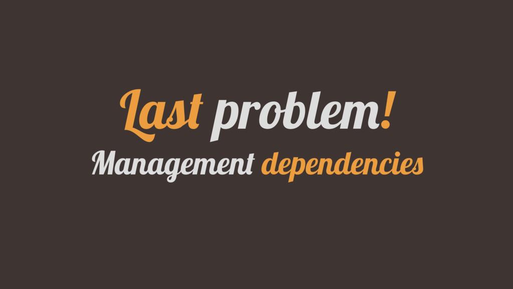 Last problem! Management dependencies