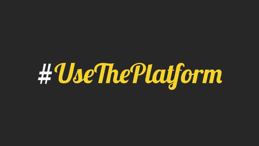 #UseThePlatform