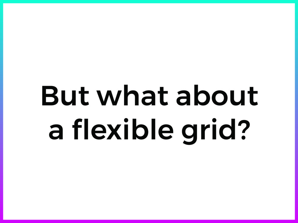 But what about a flexible grid?