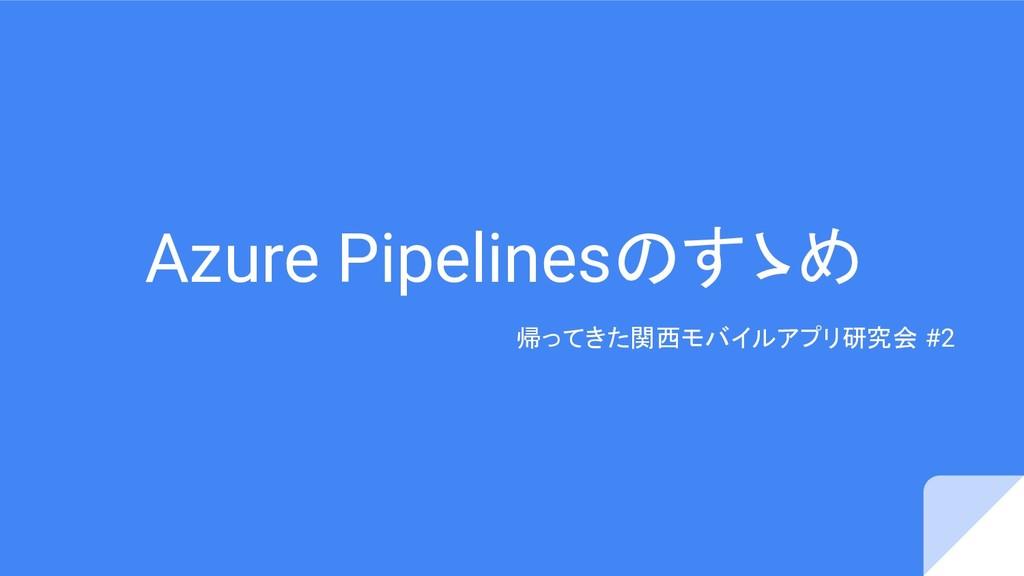 Azure Pipelinesのすゝめ 帰ってきた関西モバイルアプリ研究会 #2