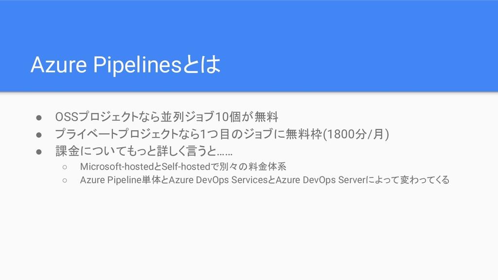 Azure Pipelinesとは ● OSSプロジェクトなら並列ジョブ10個が無料 ● プラ...