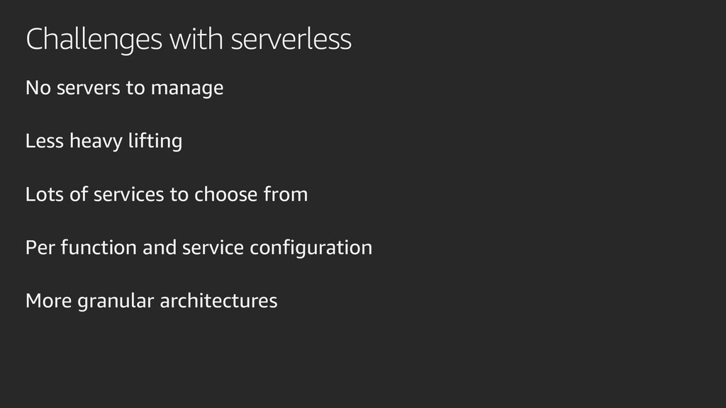 Challenges with serverless No servers to manage...