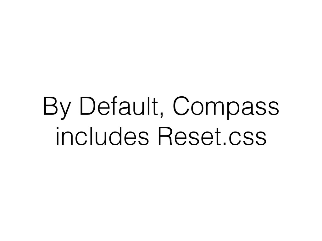 By Default, Compass includes Reset.css