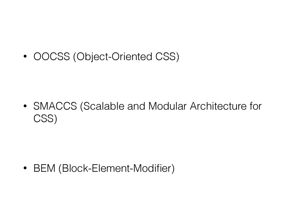 • OOCSS (Object-Oriented CSS) • SMACCS (Scalabl...