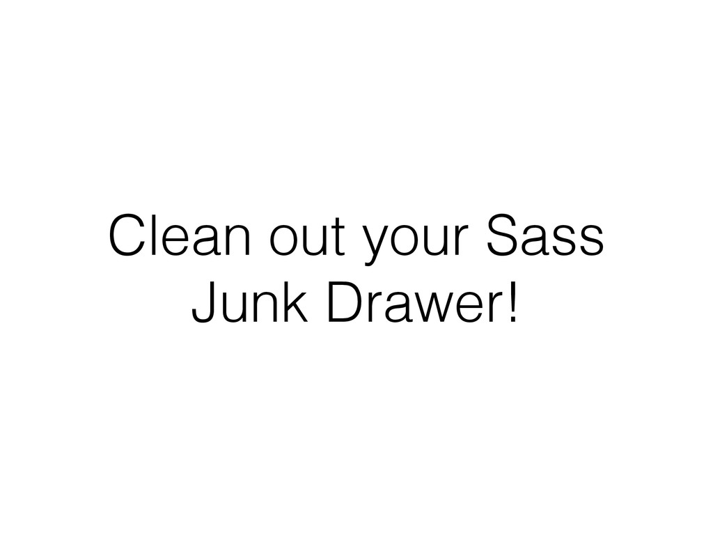 Clean out your Sass Junk Drawer!