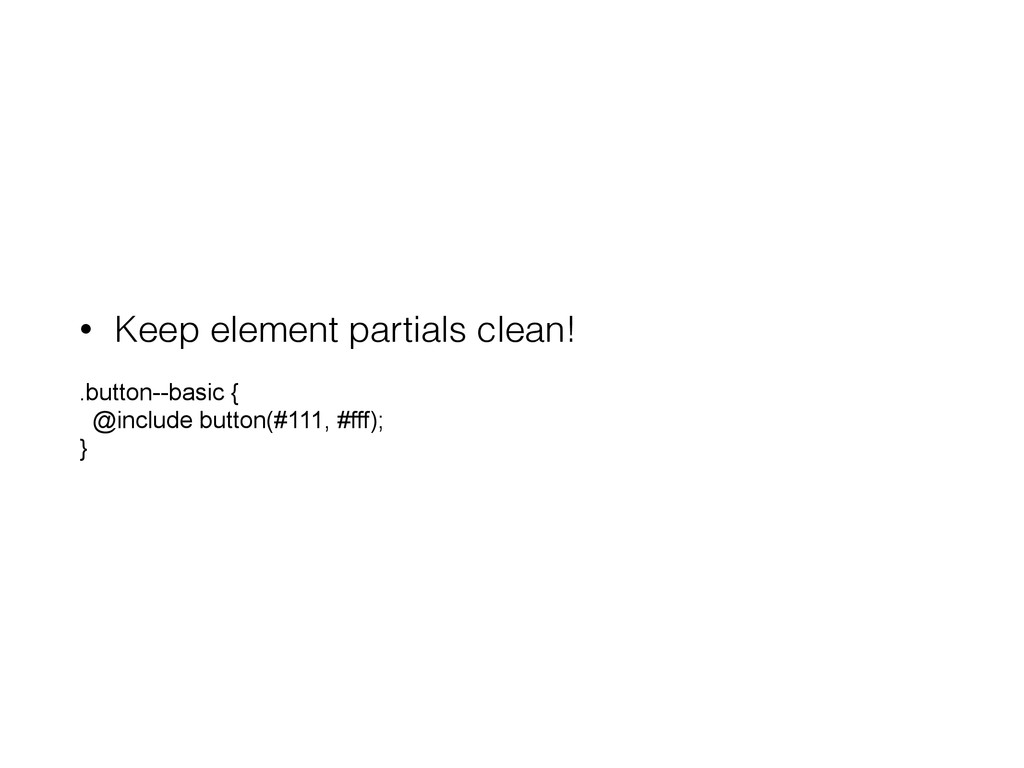 • Keep element partials clean! .button--basic {...