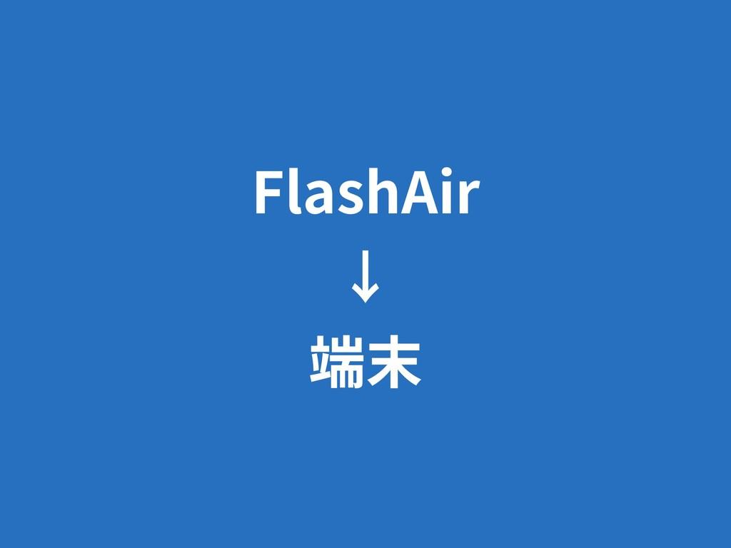 FlashAir ↓ 端末