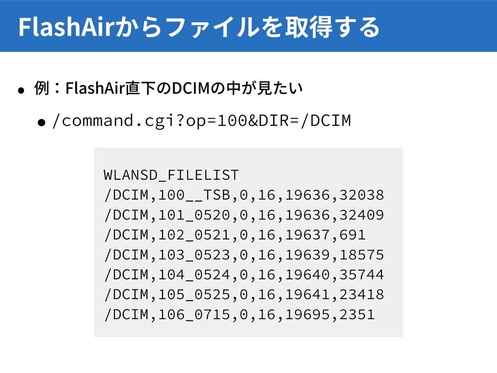 • 例:FlashAir直下のDCIMの中が⾒たい •/command.cgi?op=100&...