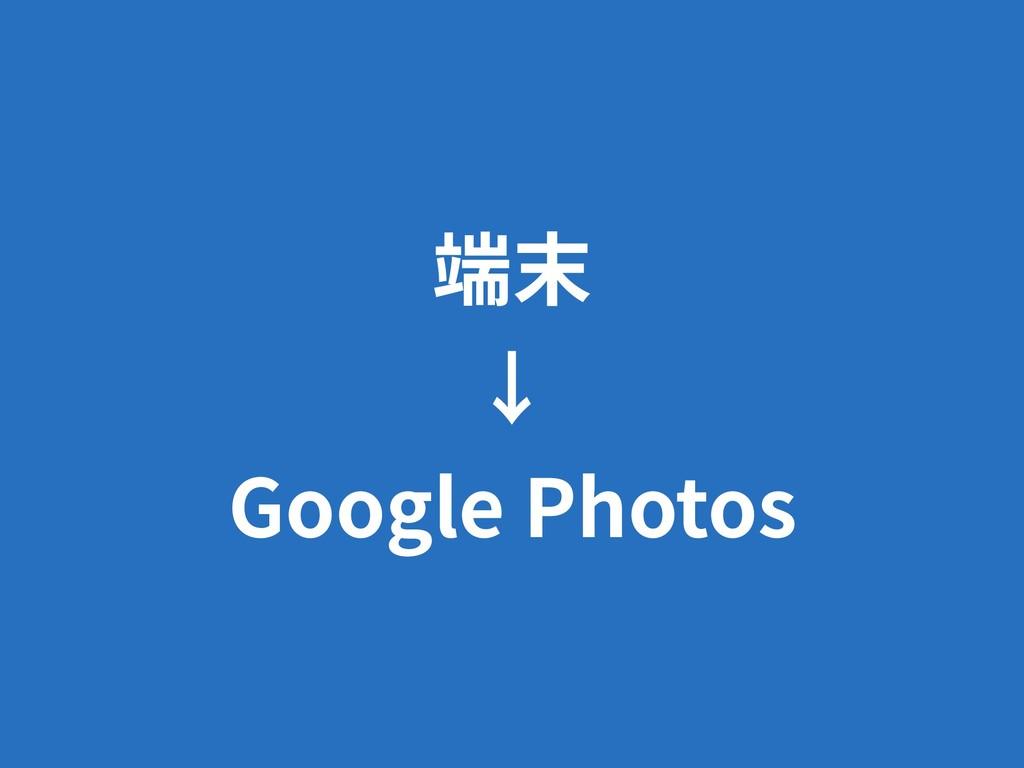 端末 ↓ Google Photos