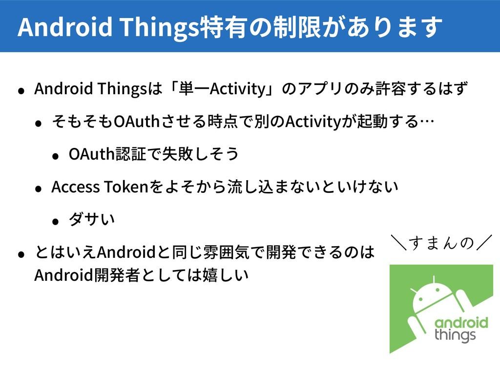 • Android Thingsは「単⼀Activity」のアプリのみ許容するはず • そもそ...