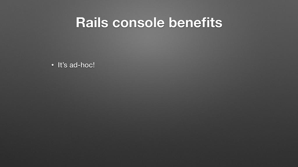 Rails console benefits • It's ad-hoc!