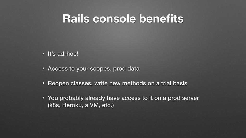 Rails console benefits • It's ad-hoc! • Access t...