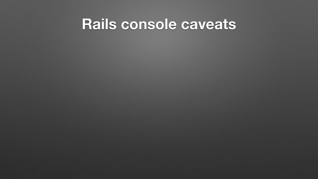 Rails console caveats