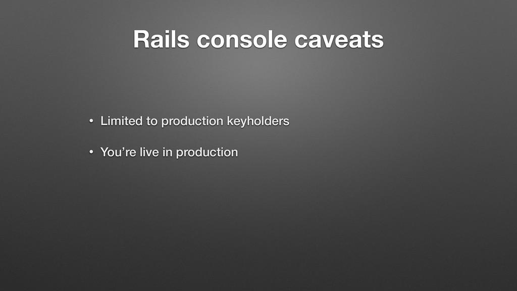 Rails console caveats • Limited to production k...