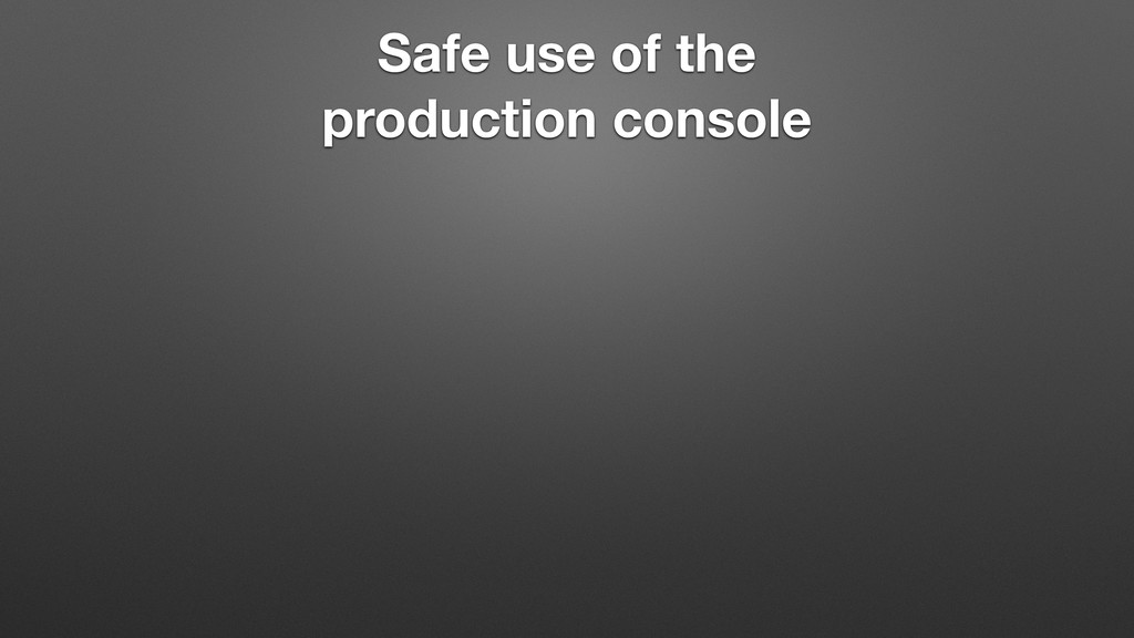 Safe use of the production console