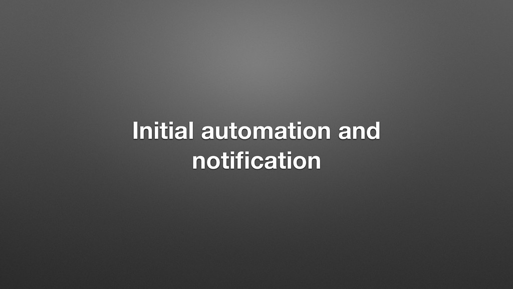 Initial automation and notification