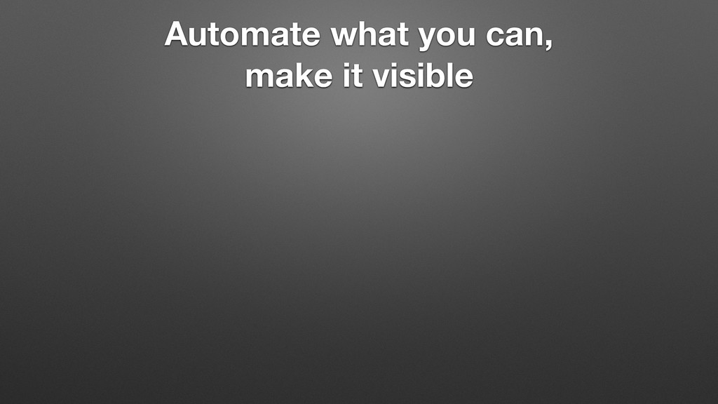 Automate what you can, make it visible