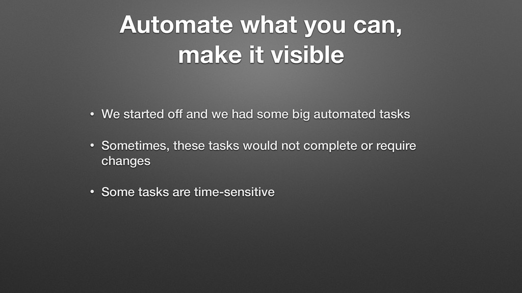 Automate what you can, make it visible • We sta...