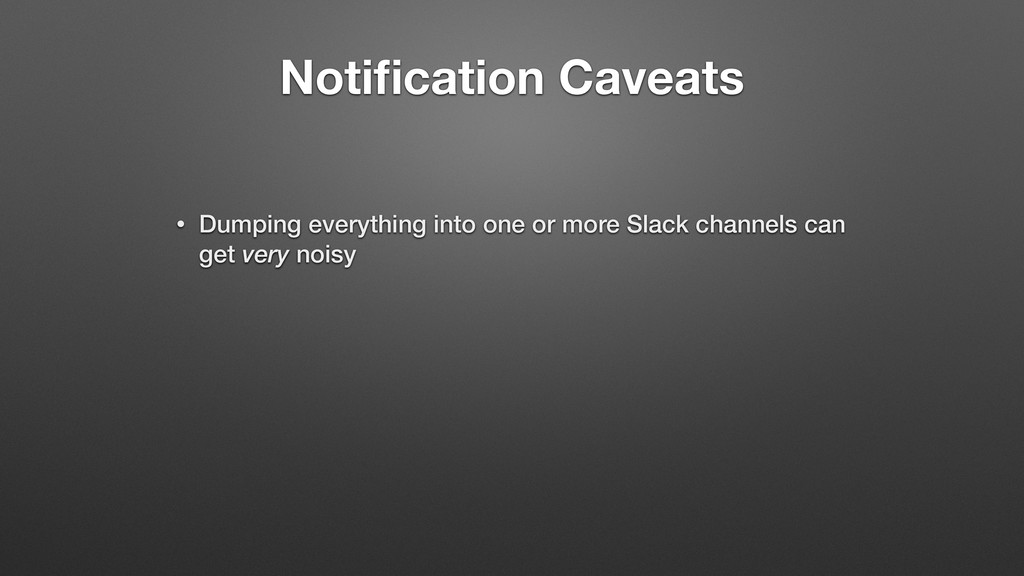 Notification Caveats • Dumping everything into o...